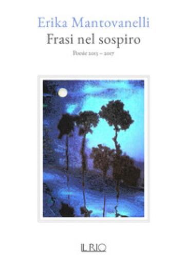Frasi nel sospiro. Poesie 2013-2017 - Erika Mantovanelli  