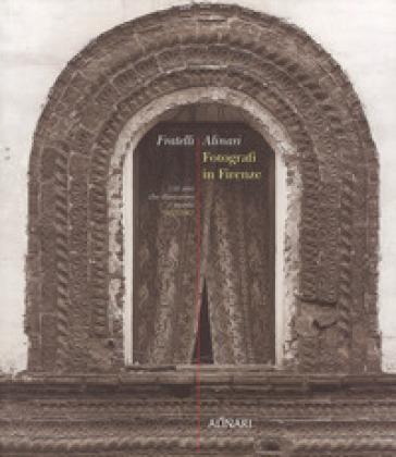 Fratelli Alinari. Fotografi in Firenze. 150 anni che illustrarono il mondo. 1852-2002. Ediz. illustrata - Arturo Carlo Quintavalle |