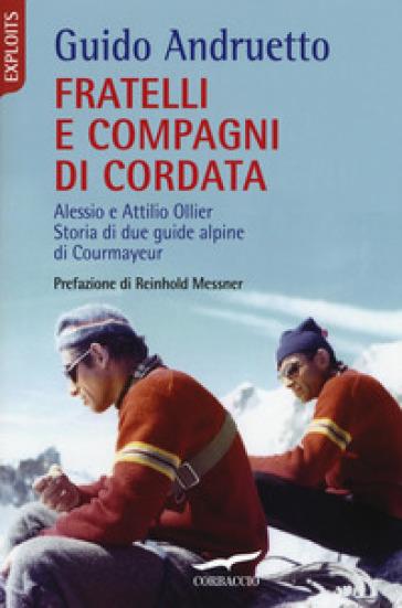 Fratelli e compagni di cordata. Alessio e Attilio Ollier. Storia di due guide alpine di Courmayeur - Guido Andruetto |