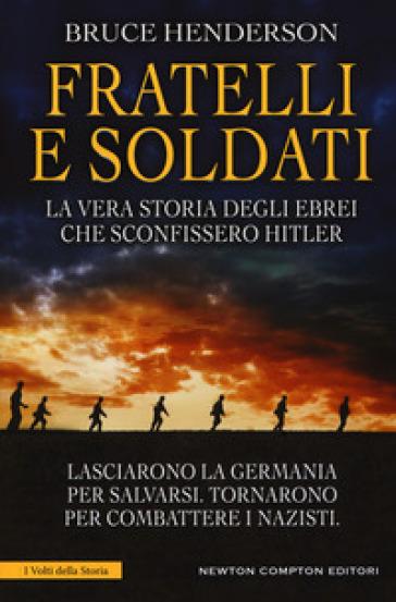 Fratelli e soldati. La vera storia degli ebrei che sconfissero Hitler - Bruce Henderson | Rochesterscifianimecon.com