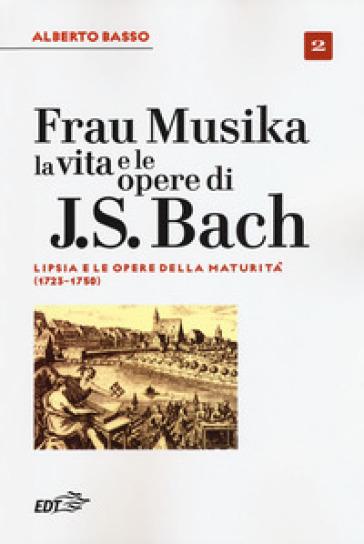 Frau Musika. La vita e le opere di J. S. Bach. 2: Lipsia e le opere della maturità (1723-1750) - Alberto Basso  