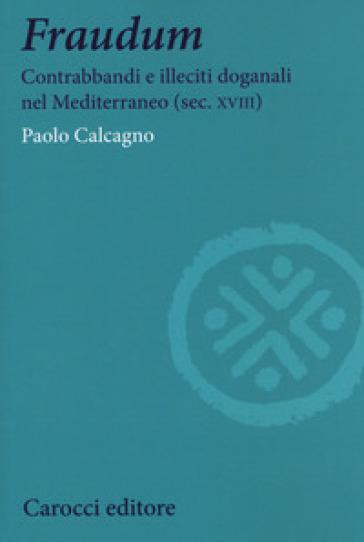 Fraudum. Contrabbandi e illeciti doganali nel Mediterraneo (sec. XVIII) - Paolo Calcagno   Kritjur.org