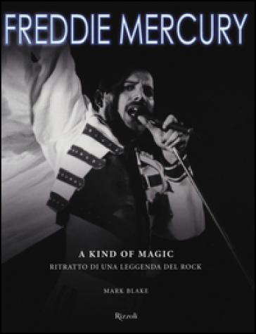 Freddy Mercury. A kind of magic. Ritratto di una leggenda del rock