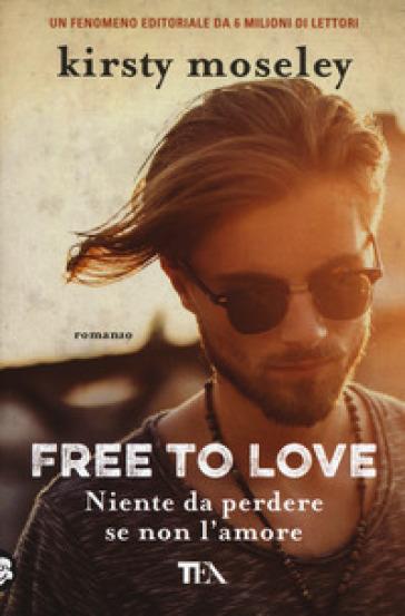 Free to love. Niente da perdere se non l'amore - Kirsty Moseley pdf epub