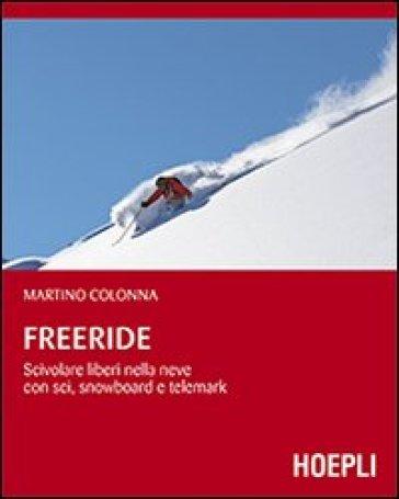 Freeride. Scivolare liberi nella neve con sci, snowboard e telemark - Martino Colonna | Rochesterscifianimecon.com