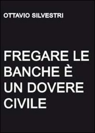 Fregare le banche è un dovere civile - Ottavio Silvestri | Thecosgala.com