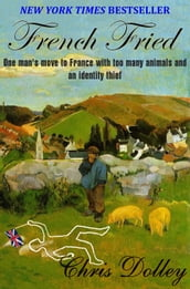French Fried: one man s move to France with too many animals and an identity thief
