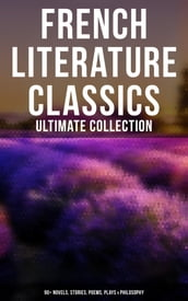French Literature Classics - Ultimate Collection: 90+ Novels, Stories, Poems, Plays & Philosophy