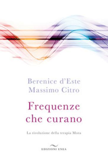 Frequenze che curano. La rivoluzione della terapia Mora - Berenice D'Este | Thecosgala.com