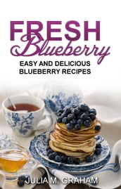 Fresh Blueberry : Easy and Delicious Blueberry Recipes