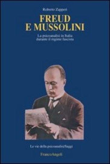Freud e Mussolini. La psicoanalisi in Italia durante il regime fascista - Roberto Zapperi |