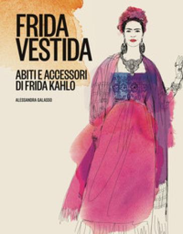 Frida vestida. Abiti e accessori di Frida Kahlo. Ediz. a colori - Alessandra Galasso | Jonathanterrington.com