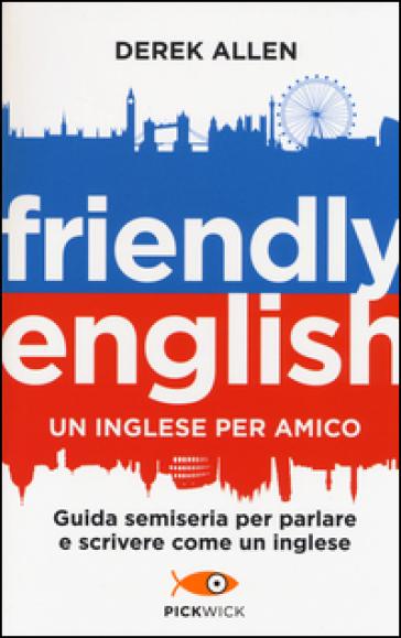 Friendly english. Un inglese per amico. Guida semiseria per parlare e scrivere come un inglese