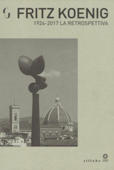 Fritz Koenig 1924-2017. La retrospettiva. Catalogo della mostra (Firenze, 21 giugno-7 ottobre 2018). Ediz. illustrata