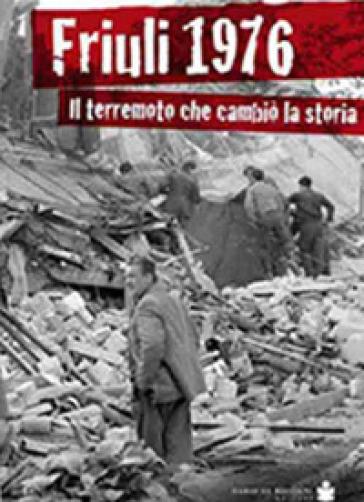 Friuli 1976. Il terremoto che cambiò la storia - Renato Zanolli |