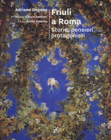 Friuli a Roma. Storie, pensieri, protagonisti - Adriano Degano  