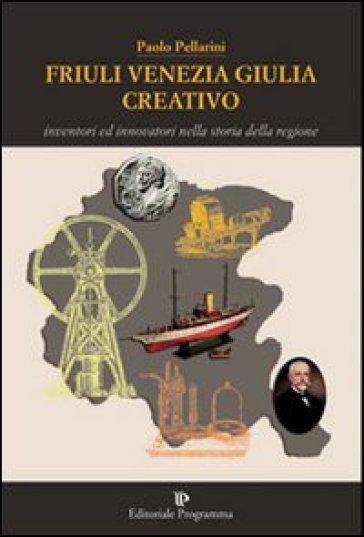 Friuli Venezia Giulia creativo. Inventori ed innovatori nella storia della Regione - Paolo Pellarini |