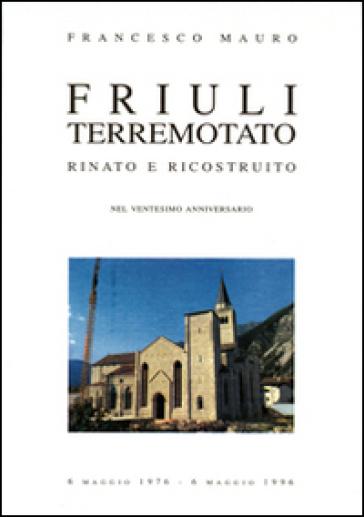 Friuli terremotato rinato e ricostruito - Francesco Mauro |