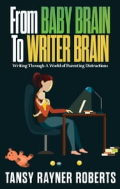 From Baby Brain To Writer Brain: Writing Through A World of Parenting Distractions