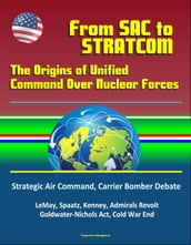From SAC To STRATCOM: The Origins of Unified Command Over Nuclear Forces - Strategic Air Command, Carrier Bomber Debate, LeMay, Spaatz, Kenney, Admirals Revolt, Goldwater-Nichols Act, Cold War End