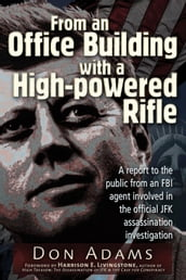 From an Office Building with a High-Powered Rifle: One FBI Agent s View of the JFK Assassination