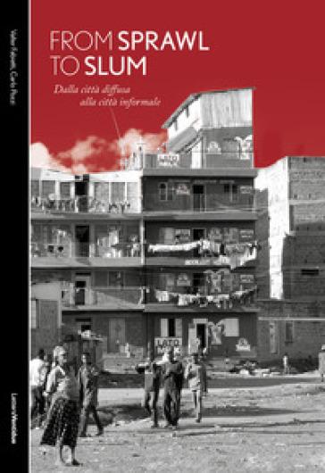 From sprawl to slum. Dalla città diffusa alla città informale - Valter Fabietti |