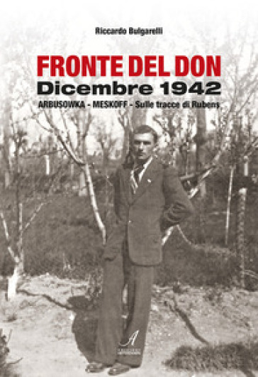 Fronte del Don. Dicembre 1942. Arbusowka-Meskoff. Sulle tracce di Rubens - Riccardo Bulgarelli | Ericsfund.org