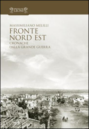 Fronte Nord Est. Cronache dalla grande guerra - Massimiliano Melilli |