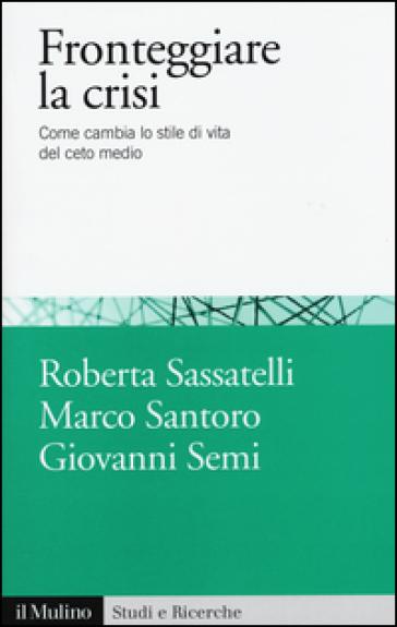 Fronteggiare la crisi. Come cambia lo stile di vita del ceto medio - Roberta Sassatelli |