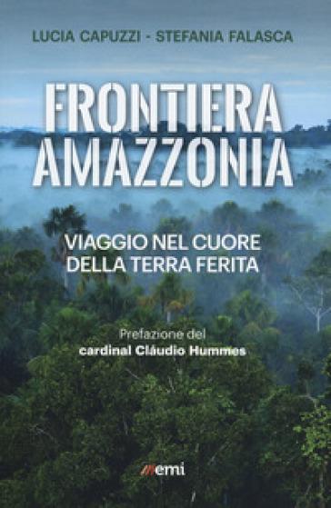 Frontiera Amazzonia. Viaggio nel cuore della terra ferita - Lucia Capuzzi |