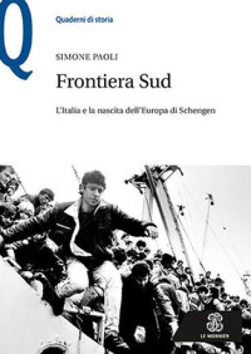 Frontiera Sud. L'Italia e la nascita dell'Europa di Schengen - Simone Paoli |