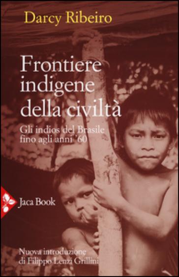 Frontiere indigene della civiltà. Gli indios del Brasile fino agli anni '60 - Darcy Ribeiro pdf epub