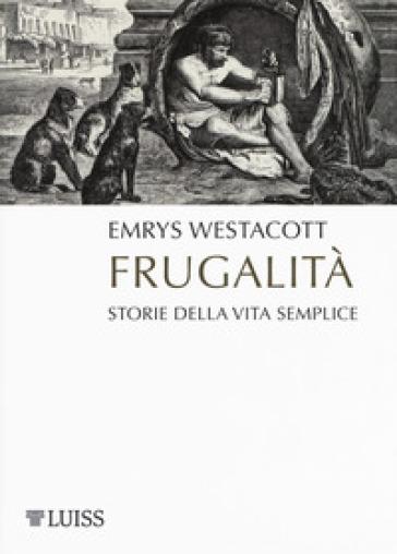 Frugalità. Storia della vita semplice - Emrys Westacott |