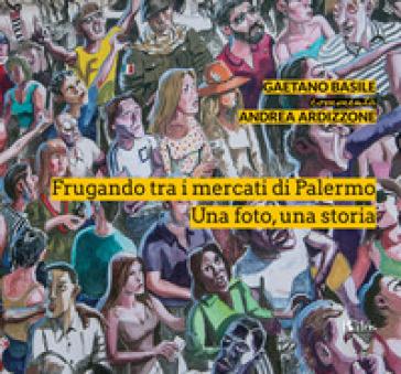 Frugando tra i mercati di Palermo. Una foto, una storia. Ediz. illustrata - Gaetano Basile |