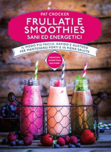 Frullati e smoothies sani ed energetici - Pat Crocker  