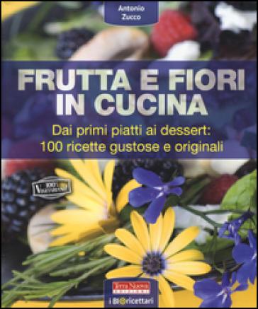 Frutta e fiori in cucina. dai primi piatti ai dessert: 100 ricette gustose e originali - Antonio Zucco  