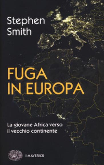 Fuga in Europa. La giovane Africa verso il vecchio continente - Stephen Smith |