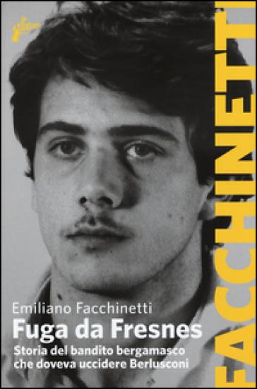Fuga da Fresnes. Storia del bandito bergamasco che doveva uccidere Berlusconi - Emiliano Facchinetti |