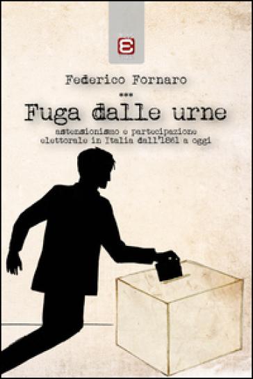 Fuga dalle urne. Astensionismo e partecipazione elettorale in Italia dal 1861 ad oggi - Federico Fornaro |