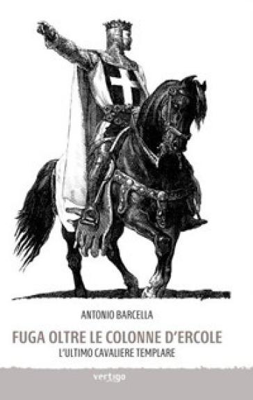 Fuga oltre le colonne d'Ercole. L'ultimo cavaliere templare - Antonio Barcella |
