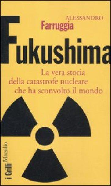 Fukushima. La vera storia della catastrofe nucleare che ha sconvolto il mondo - Alessandro Farruggia |