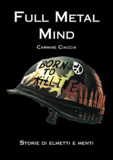 Full metal mind. Storie di elmetti e menti - Carmine Ciaccia |