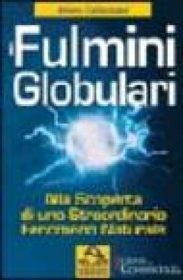 Fulmini globulari. Alla scoperta di uno straordinario fenomeno naturale - Albino Carbognani  