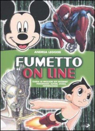 Fumetto on line. Guida ai migliori siti Internet. Personaggi, autori, storia, informazioni - Andrea Leggeri |