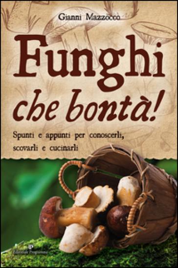 Funghi che bontà! Spunti e appunti per conoscerli, scovarli e cucinarli - Gianni Mazzocco |