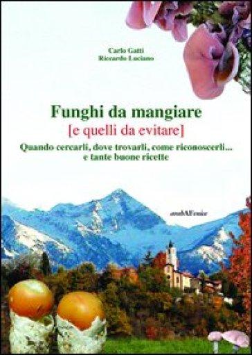 Funghi da mangiare e quelli da evitare. Quando cercarli, dove trovarli, come riconoscerli... e tante buone ricette - Carlo Gatti |
