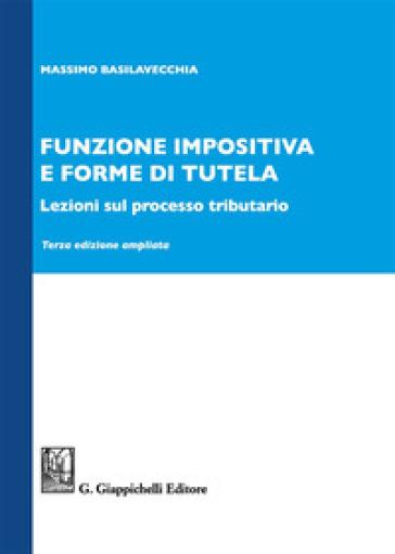 Funzione impositiva e forme di tutela. Lezioni sul processo tributario. Ediz. ampliata - Massimo Basilavecchia pdf epub