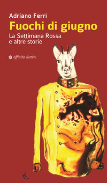Fuochi di giugno. La settimana rossa e altre storie - Adriano Ferri  