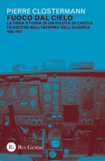 Fuoco dal cielo. La vera storia di un pilota di caccia francese nell'inferno dell'Algeria 1956-1957 - Pierre Clostermann |