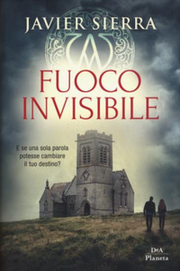 Fuoco invisibile - Javier Sierra |